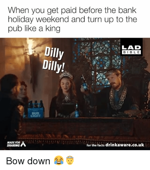 Facts, Memes, and Turn Up: When you get paid before the bank  holiday weekend and turn up to the  pub like a king  LAD  BIBL E  Dilly  Dilly!  BUD  MADE FOR  SHARING  for the facts drinkaware.co.uk Bow down 😂🤴