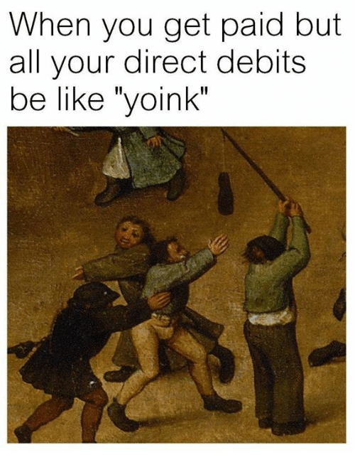 "Be Like, Classical Art, and All: When you get paid but  all your direct debits  be like ""yoink"""