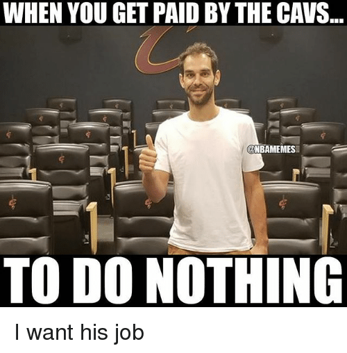 Cavs, Nba, and Job: WHEN YOU GET PAID BY THE CAVS..  ONBAMEMES  TO DO NOTHING I want his job