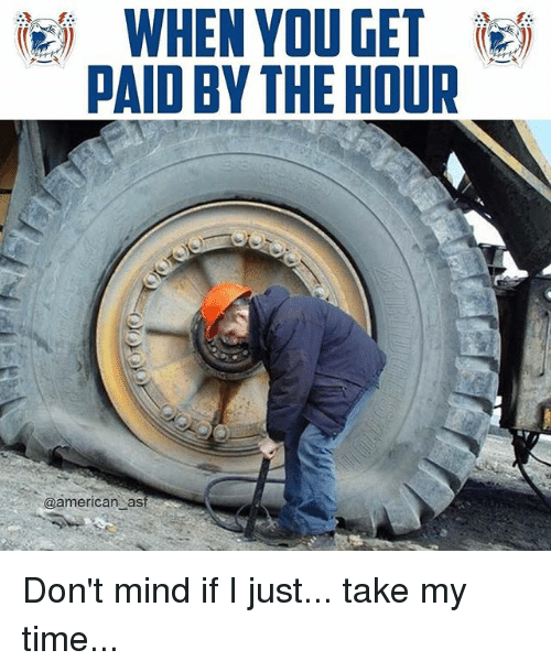 Memes, American, and Time: WHEN YOU GET  PAID BY THE HOUR  @american ast Don't mind if I just... take my time...