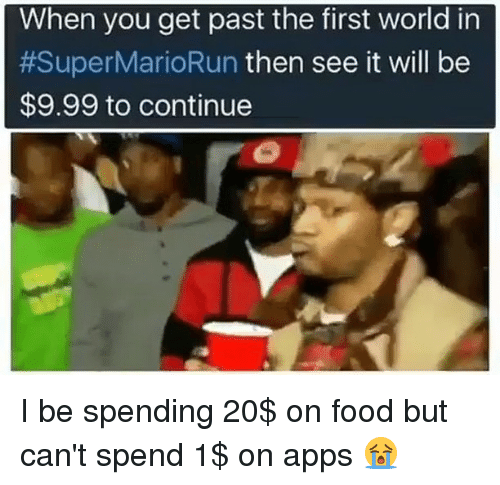 Funny, Apps, and App: When you get past the first world in  #Super MarioRun then see it will be  $9.99 to continue I be spending 20$ on food but can't spend 1$ on apps 😭