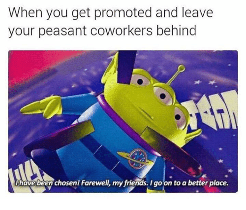coworking: When you get promoted and leave  your peasant coworkers behind  have been chosen Farewell, my friends, Igo on to a better place.