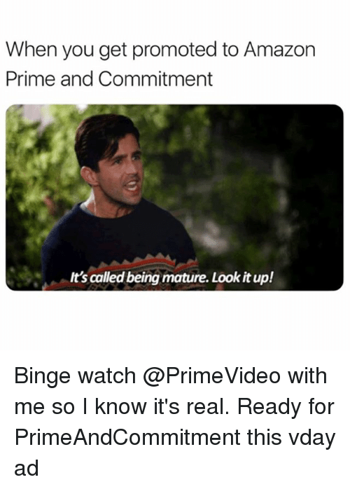 Amazon, Amazon Prime, and Watch: When you get promoted to Amazon  Prime and Commitment  It's called being mature. Look it up! Binge watch @PrimeVideo with me so I know it's real. Ready for PrimeAndCommitment this vday ad