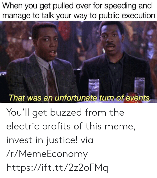 Speeding: When you get pulled over for speeding and  manage to talk your way to public execution  That was an unfortunate turn of events You'll get buzzed from the electric profits of this meme, invest in justice! via /r/MemeEconomy https://ift.tt/2z2oFMq