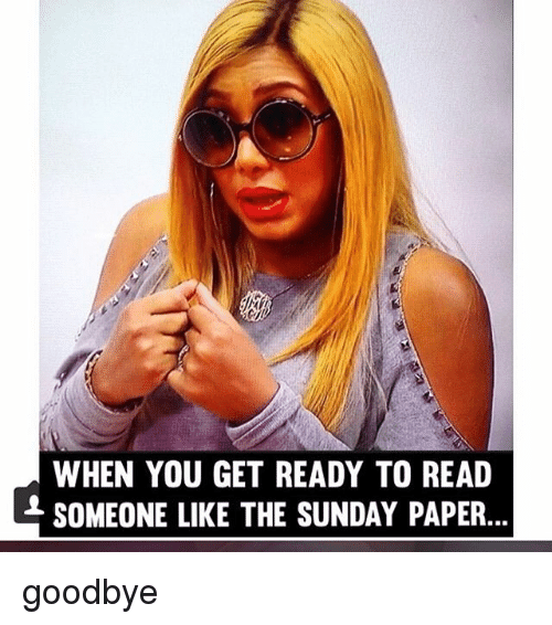 the sundays: WHEN YOU GET READY TO READ  SOMEONE LIKE THE SUNDAY PAPER goodbye