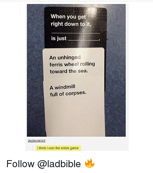 Memes, I Won, and Game: When you get  right down to it,  is just  An unhinged  ferris wheel rolling  toward the sea.  A windmill  full of corpses.  ayiawanzz:  I think I won the entire game Follow @ladbible 🔥