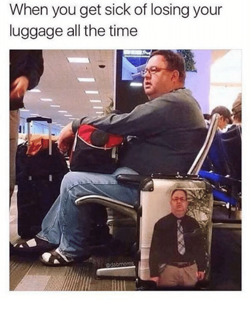Memes, Luggage, and All the Time: When you get sick of losing your  luggage all the time  dabmoms
