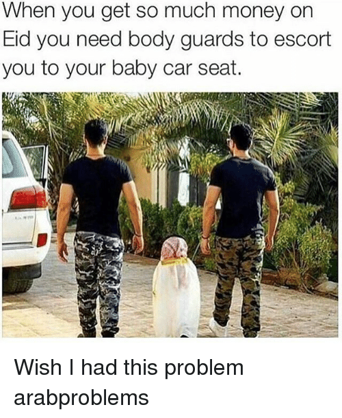 escorts: When you get so much money on  Eid you need body guards to escort  you to your baby car seat. Wish I had this problem arabproblems