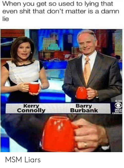 dont matter: When you get so used to lying that  even shit that don't matter is a damn  lie  Kerry  Connolly  Barry  Burbank MSM Liars