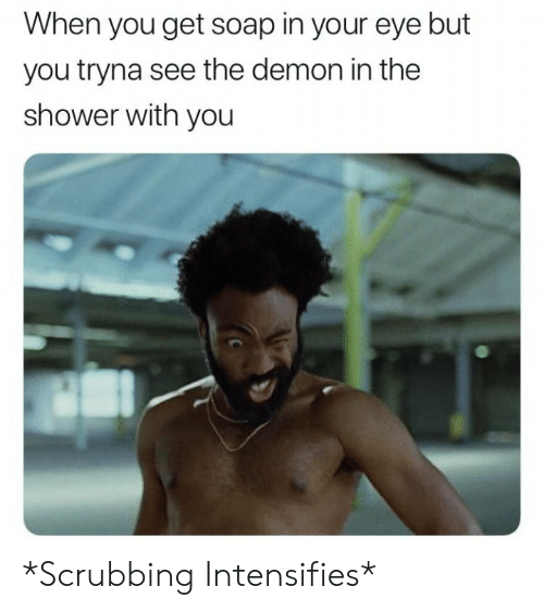 scrubbing: When you get soap in your eye but  you tryna see the demon in the  shower with you *Scrubbing Intensifies*