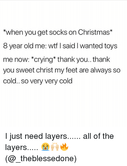 Christmas, Crying, and Memes: when you get socks on Christmas*  8 year old me: wtf I said I wanted toys  me now: *crying* thank you.. thank  you sweet christ my feet are always so  cold..so very very cold I️ just need layers...... all of the layers..... 😭🙌🏼🔥(@_theblessedone)
