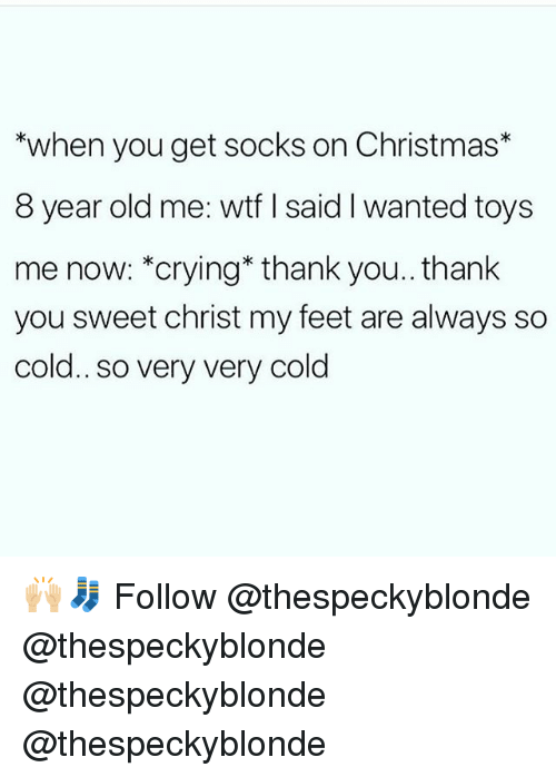 Christmas, Crying, and Memes: *when you get socks on Christmas*  8 year old me: wtf I said I wanted toys  me now: *crying* thank you.. thank  you sweet christ my feet are always so  cold.. so very very cold 🙌🏼🧦 Follow @thespeckyblonde @thespeckyblonde @thespeckyblonde @thespeckyblonde