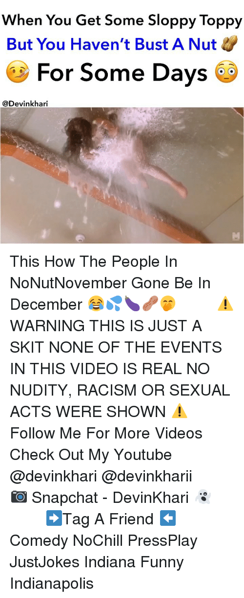 my youtube: When You Get Some Sloppy Toppy  But You Haven't Bust A Nut  For Some Days  @Devinkhari This How The People In NoNutNovember Gone Be In December 😂💦🍆🥜🤭 ━━━━━━━ ⚠️ WARNING THIS IS JUST A SKIT NONE OF THE EVENTS IN THIS VIDEO IS REAL NO NUDITY, RACISM OR SEXUAL ACTS WERE SHOWN ⚠️ ━━━━━━━ Follow Me For More Videos Check Out My Youtube @devinkhari @devinkharii ━━━━━━━ 📷 Snapchat - DevinKhari 👻 ━━━━━━━ ➡️Tag A Friend ⬅️ Comedy NoChill PressPlay JustJokes Indiana Funny Indianapolis