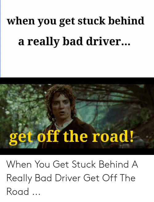 Bad Driver Meme: when you get stuck behind  a really bad driver..  get off the road! When You Get Stuck Behind A Really Bad Driver Get Off The Road ...