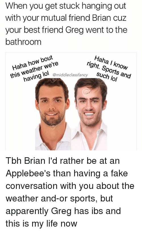 best friend: When you get stuck hanging out  with your mutual friend Brian cuz  your best friend Greg went to the  bathroom  Haha how bout  Haha, know  this weather we're  Sports lol  @middleclass fancy  and Tbh Brian I'd rather be at an Applebee's than having a fake conversation with you about the weather and-or sports, but apparently Greg has ibs and this is my life now