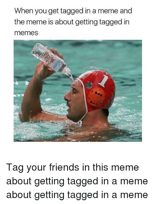 Memes, 🤖, and Meme About: When you get tagged in a meme and  the meme is about getting tagged in  memes  @Masi Popal Tag your friends in this meme about getting tagged in a meme about getting tagged in a meme