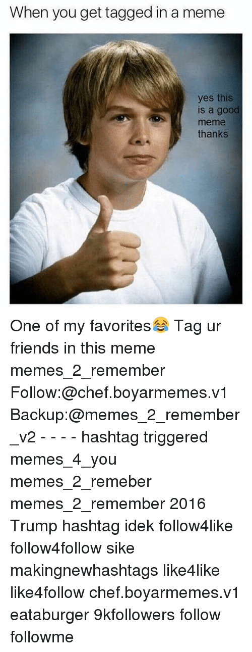 Trigger Meme: When you get tagged in a meme  yes this  is a good  thanks One of my favorites😂 Tag ur friends in this meme memes_2_remember Follow:@chef.boyarmemes.v1 Backup:@memes_2_remember_v2 - - - - hashtag triggered memes_4_you memes_2_remeber memes_2_remember 2016 Trump hashtag idek follow4like follow4follow sike makingnewhashtags like4like like4follow chef.boyarmemes.v1 eataburger 9kfollowers follow followme