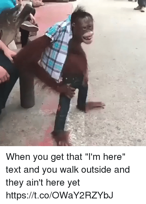 "Memes, Text, and 🤖: When you get that ""I'm here"" text and you walk outside and they ain't here yet https://t.co/OWaY2RZYbJ"