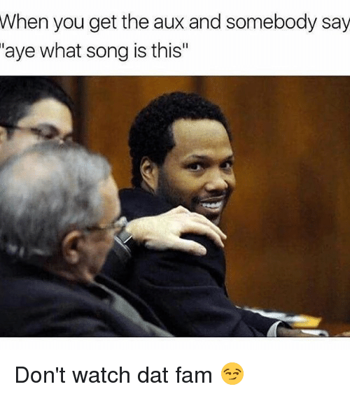 Memes, 🤖, and Song: When you get the aux and somebody say  aye what song is this Don't watch dat fam 😏