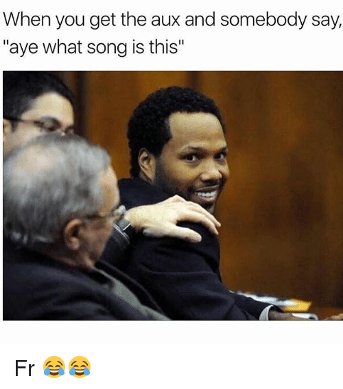 Memes, 🤖, and Song: When you get the aux and somebody say,  aye what song is this Fr 😂😂