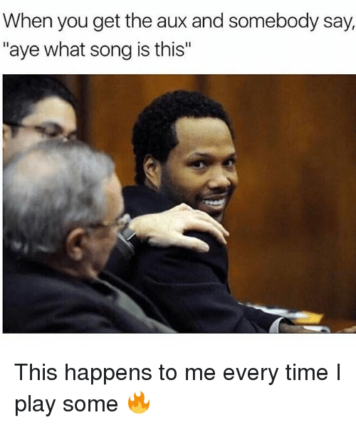 "Memes, Time, and 🤖: When you get the aux and somebody say,  ""aye what song is this"" This happens to me every time I play some 🔥"