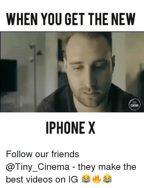 Friends, Iphone, and Memes: WHEN YOU GET THE NEW  CINEMA  IPHONE X Follow our friends @Tiny_Cinema - they make the best videos on IG 😂🔥😂
