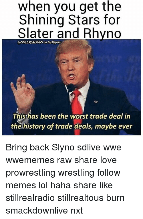 Lol, Love, and Memes: when you get the  Shining Stars for  Slater and Rhyno  @STILL REALTOUS on ram  This has been the worst trade deal in  the history of trade deals, maybe ever Bring back Slyno sdlive wwe wwememes raw share love prowrestling wrestling follow memes lol haha share like stillrealradio stillrealtous burn smackdownlive nxt