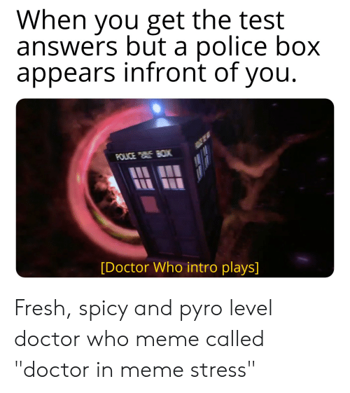 """Doctor Who Meme: When you get the test  answers but a police box  appears infront of you  [Doctor Who intro plays] Fresh, spicy and pyro level doctor who meme called """"doctor in meme stress"""""""