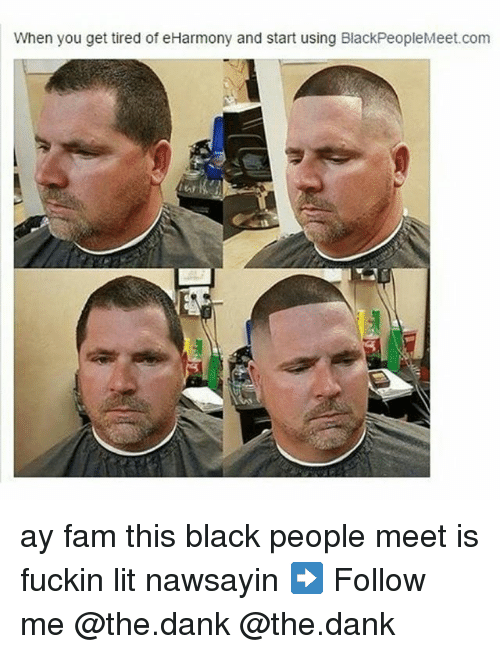 black people meet: When you get tired of eHarmony and start using BlackPeopleMeet.com ay fam this black people meet is fuckin lit nawsayin ➡ Follow me @the.dank @the.dank