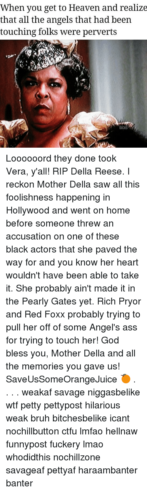 Ass, Bruh, and Ctfu: When you get to Heaven and realize  that all the angels that had been  touching folks were perverts  6ICKS Loooooord they done took Vera, y'all! RIP Della Reese. I reckon Mother Della saw all this foolishness happening in Hollywood and went on home before someone threw an accusation on one of these black actors that she paved the way for and you know her heart wouldn't have been able to take it. She probably ain't made it in the Pearly Gates yet. Rich Pryor and Red Foxx probably trying to pull her off of some Angel's ass for trying to touch her! God bless you, Mother Della and all the memories you gave us! SaveUsSomeOrangeJuice 🍊 . . . . weakaf savage niggasbelike wtf petty pettypost hilarious weak bruh bitchesbelike icant nochillbutton ctfu lmfao hellnaw funnypost fuckery lmao whodidthis nochillzone savageaf pettyaf haraambanter banter
