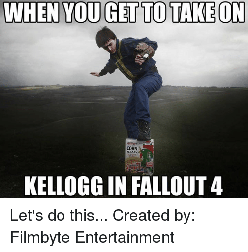 Fallout 4, Memes, and Fallout: WHEN YOU GET TO TAKE ON  CORN  FLAKES  KELLOGG IN FALLOUT 4 Let's do this... Created by: Filmbyte Entertainment