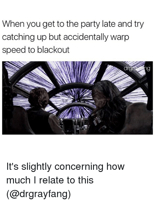 Relatible: When you get to the party late and try  catching up but accidentally warp  speed to blackout It's slightly concerning how much I relate to this (@drgrayfang)