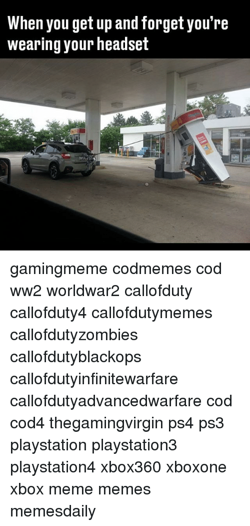 Callofdutyzombies: When you get up and forget you're  wearing your headset gamingmeme codmemes cod ww2 worldwar2 callofduty callofduty4 callofdutymemes callofdutyzombies callofdutyblackops callofdutyinfinitewarfare callofdutyadvancedwarfare cod cod4 thegamingvirgin ps4 ps3 playstation playstation3 playstation4 xbox360 xboxone xbox meme memes memesdaily