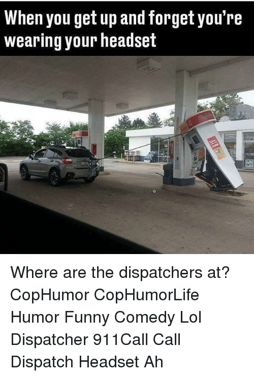 Dispatcher: When you get up and forget you're  wearing your headset Where are the dispatchers at? CopHumor CopHumorLife Humor Funny Comedy Lol Dispatcher 911Call Call Dispatch Headset Ah