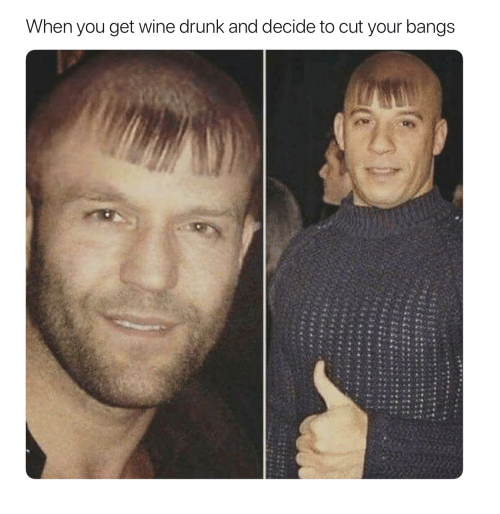 wine drunk: When you get wine drunk and decide to cut your bangs