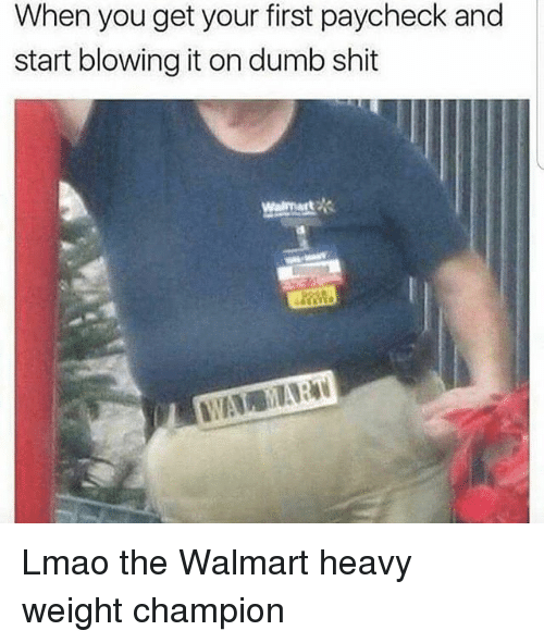 Walmarter: When you get your first paycheck and  start blowing it on dumb shit  Walmart Lmao the Walmart heavy weight champion