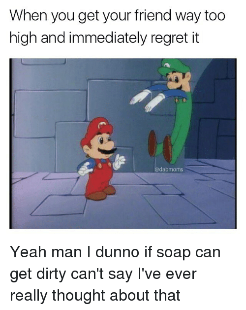 Immediate Regret: When you get your friend way too  high and immediately regret it  dabmoms Yeah man I dunno if soap can get dirty can't say I've ever really thought about that