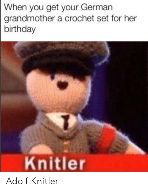 Adolf: When you get your German  grandmother a crochet set for her  birthday  Knitler Adolf Knitler