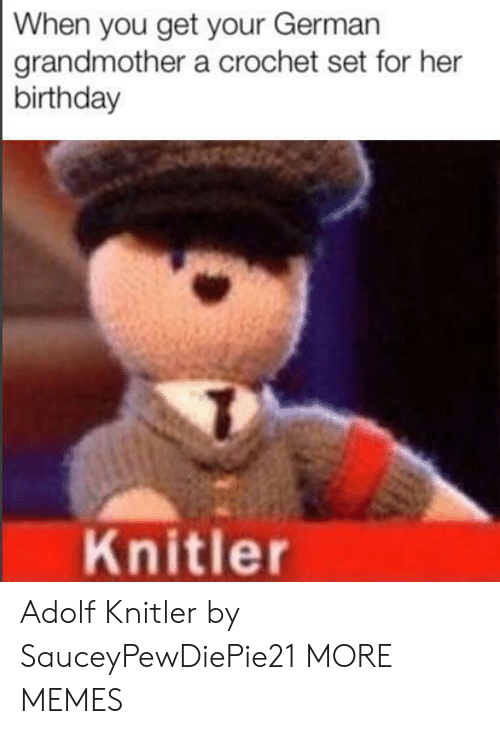 Adolf: When you get your German  grandmother a crochet set for her  birthday  Knitler Adolf Knitler by SauceyPewDiePie21 MORE MEMES
