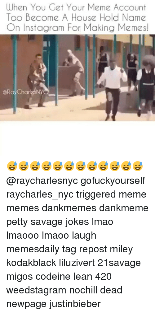 Trigger Meme: When You Get Your Meme Account  Too Become A House Hold Name  On Instagram For Making Memes!  @Ray CharlesNY 😅😅😅😅😅😅😅😅😅😅😅😅 @raycharlesnyc gofuckyourself raycharles_nyc triggered meme memes dankmemes dankmeme petty savage jokes lmao lmaooo lmaoo laugh memesdaily tag repost miley kodakblack liluzivert 21savage migos codeine lean 420 weedstagram nochill dead newpage justinbieber