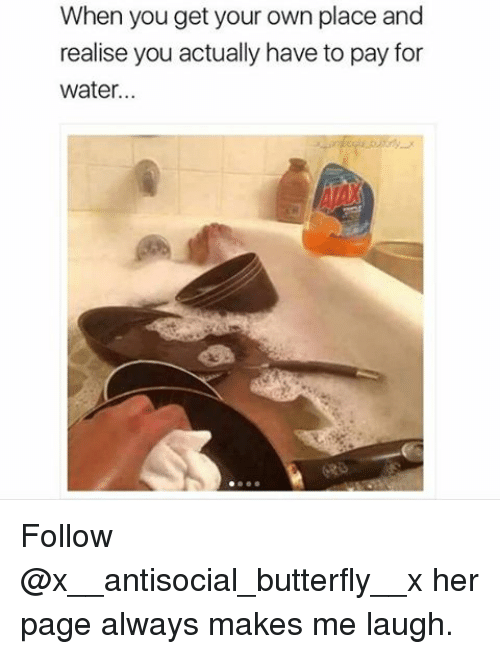 Memes, 🤖, and Waters: When you get your own place and  realise you actually have to pay for  water... Follow @x__antisocial_butterfly__x her page always makes me laugh.