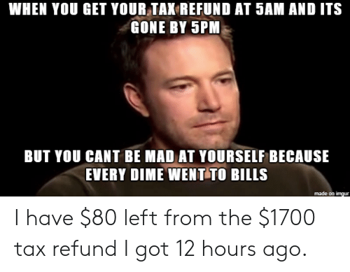 Tax refund: WHEN YOU GET YOUR TAK REFUND AT 5AM AND ITS  GONE BY 5PM  BUT YOU CANT BE MAD AT YOURSELF BECAUSE  EVERY DIME WENT TO BILLS  made on imgur I have $80 left from the $1700 tax refund I got 12 hours ago.