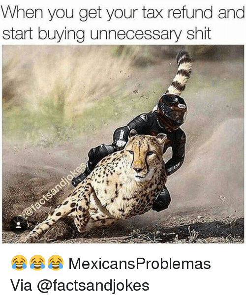 Tax refund: When you get your tax refund and  start buying unnecessary shit 😂😂😂 MexicansProblemas Via @factsandjokes
