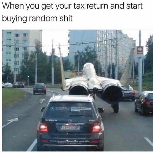 Shit, Tax Return, and Random: When you get your tax return and start  buying random shit  In