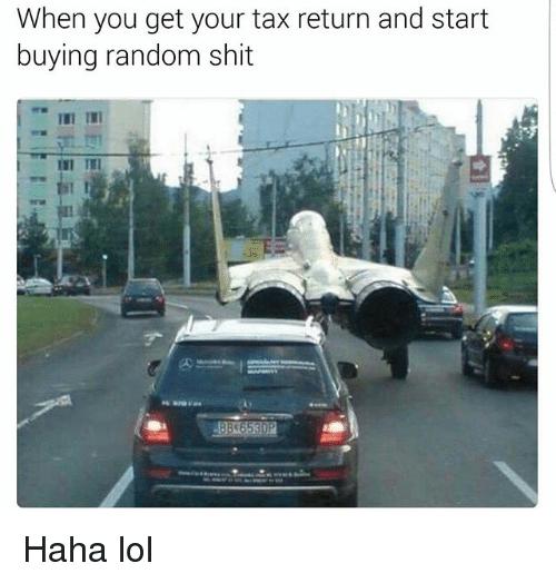 Lol, Memes, and Shit: When you get your tax return and start  buying random shit Haha lol