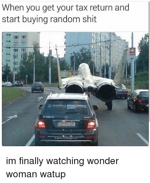 Memes, Shit, and Wonder Woman: When you get your tax return and  start buying random shit im finally watching wonder woman watup