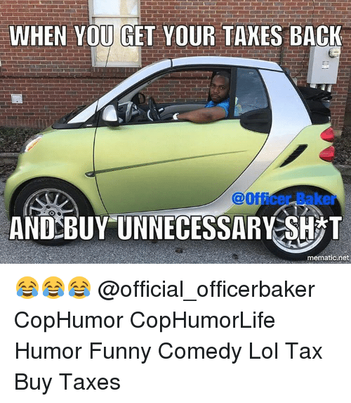 Memes, 🤖, and Net: WHEN YOU GET YOUR TAXES BACK  Office kei  AND BUY UNNECESSARY SH T  mematic net 😂😂😂 @official_officerbaker CopHumor CopHumorLife Humor Funny Comedy Lol Tax Buy Taxes