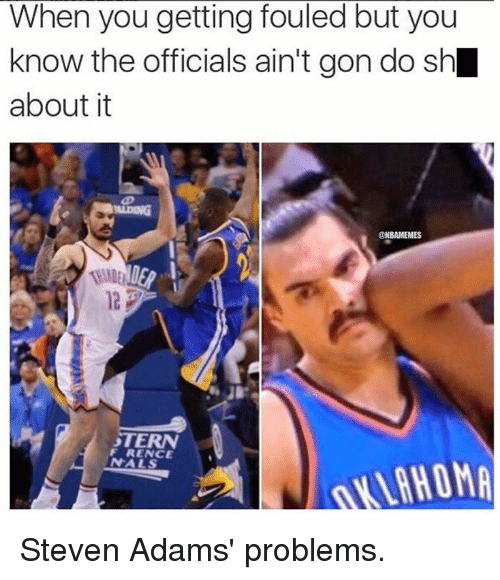 Nba, Steven Adams, and Aint: When you getting fouled but you  know the officials ain't gon do sh  about it  ONBAMEMES  F RENCE  VAHOMA Steven Adams' problems.