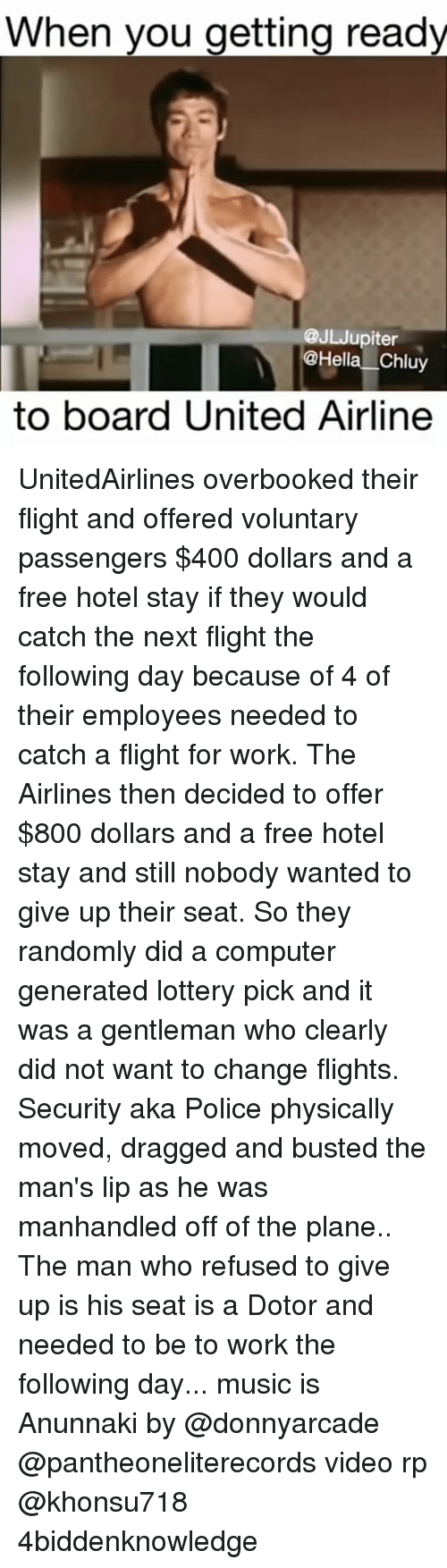 Lottery, Memes, and Music: When you getting ready  @JLJupiter  @Hella Chluy  to board United Airline UnitedAirlines overbooked their flight and offered voluntary passengers $400 dollars and a free hotel stay if they would catch the next flight the following day because of 4 of their employees needed to catch a flight for work. The Airlines then decided to offer $800 dollars and a free hotel stay and still nobody wanted to give up their seat. So they randomly did a computer generated lottery pick and it was a gentleman who clearly did not want to change flights. Security aka Police physically moved, dragged and busted the man's lip as he was manhandled off of the plane.. The man who refused to give up is his seat is a Dotor and needed to be to work the following day... music is Anunnaki by @donnyarcade @pantheoneliterecords video rp @khonsu718 4biddenknowledge