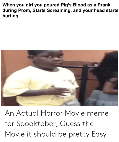 Movie Meme: When you girl you poured Pig's Blood as a Prank  during Prom, Starts Screaming, and your head starts  hurting An Actual Horror Movie meme for Spooktober, Guess the Movie it should be pretty Easy